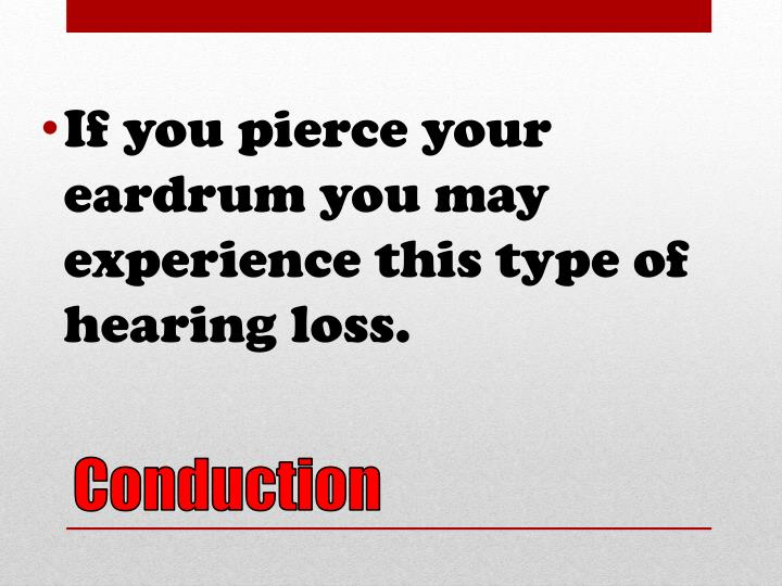 If you pierce your eardrum you may experience this type of hearing loss.