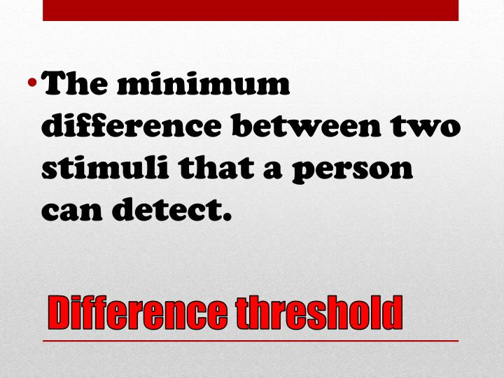 The minimum difference between two stimuli that a person can detect.