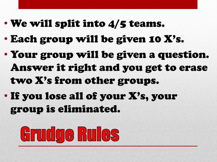 We will split into 4/5 teams.