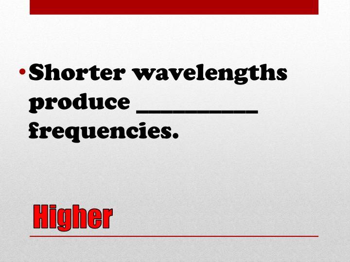Shorter wavelengths produce __________ frequencies.