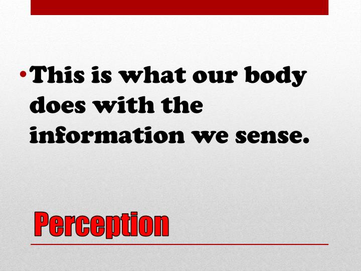This is what our body does with the information we sense.