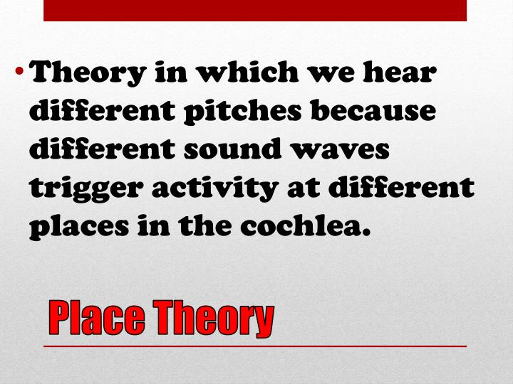 Theory in which we hear different pitches because different sound waves trigger activity at different places in the cochlea.