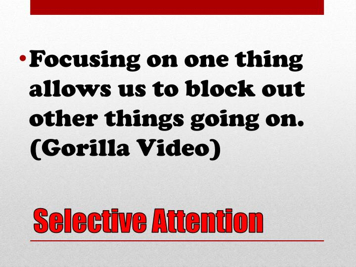 Focusing on one thing allows us to block out other things going on. (Gorilla Video)