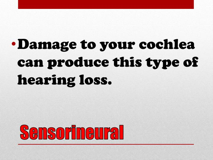 Damage to your cochlea can produce this type of hearing loss.