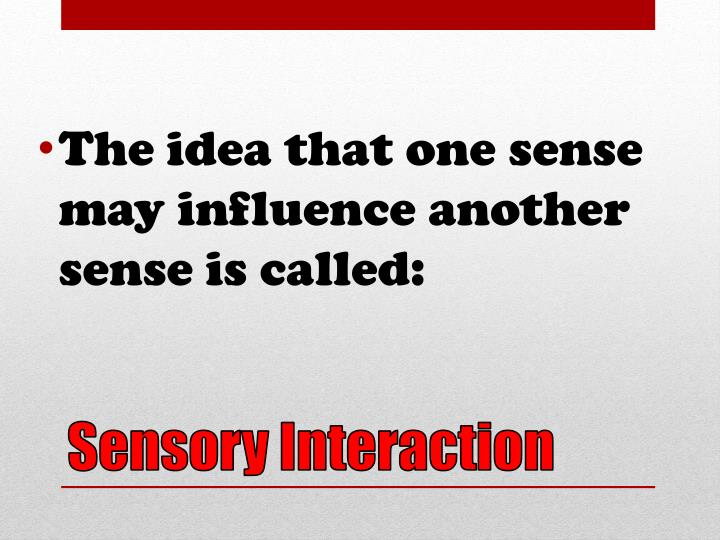 The idea that one sense may influence another sense is called: