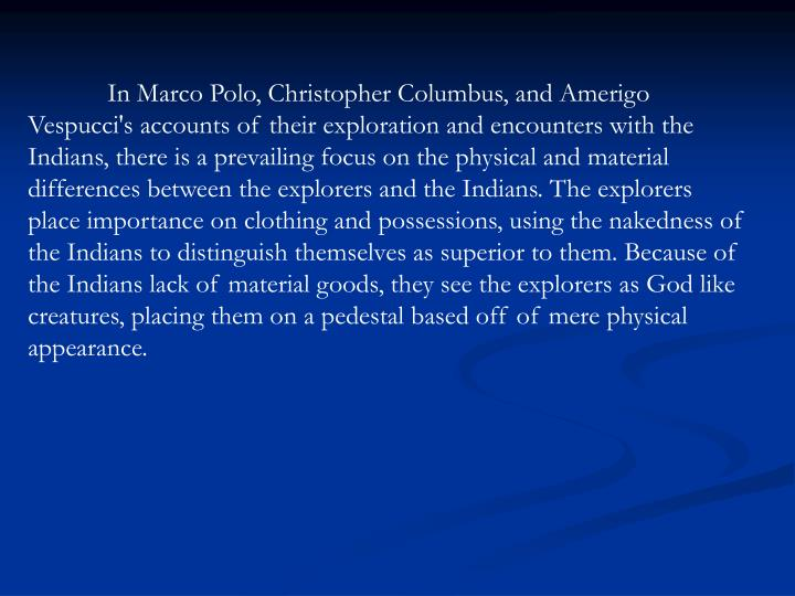 In Marco Polo, Christopher Columbus, and Amerigo Vespucci's accounts of their exploration and encounters with the Indians, there is a prevailing focus on the physical and material differences between the explorers and the Indians. The explorers place importance on clothing and possessions, using the nakedness of the Indians to distinguish themselves as superior to them. Because of the Indians lack of material goods, they see the explorers as God like creatures, placing them on a pedestal based off of mere physical appearance.