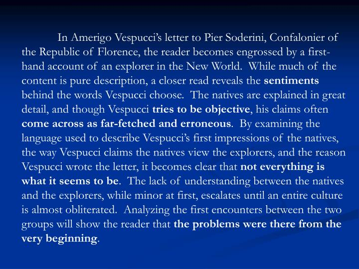 In Amerigo Vespucci's letter to Pier Soderini, Confalonier of the Republic of Florence, the reader becomes engrossed by a first-hand account of an explorer in the New World.  While much of the content is pure description, a closer read reveals the