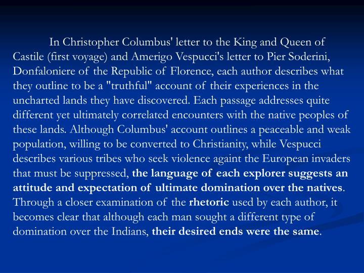 """In Christopher Columbus' letter to the King and Queen of Castile (first voyage) and Amerigo Vespucci's letter to Pier Soderini, Donfaloniere of the Republic of Florence, each author describes what they outline to be a """"truthful"""" account of their experiences in the uncharted lands they have discovered. Each passage addresses quite different yet ultimately correlated encounters with the native peoples of these lands. Although Columbus' account outlines a peaceable and weak population, willing to be converted to Christianity, while Vespucci describes various tribes who seek violence againt the European invaders that must be suppressed,"""
