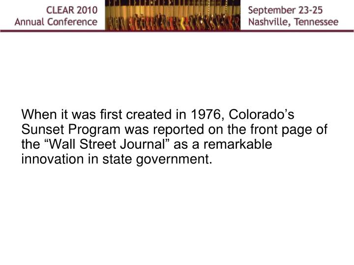 """When it was first created in 1976, Colorado's Sunset Program was reported on the front page of the """"Wall Street Journal"""" as a remarkable innovation in state government."""