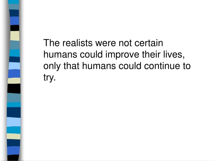 The realists were not certain humans could improve their lives, only that humans could continue to try.