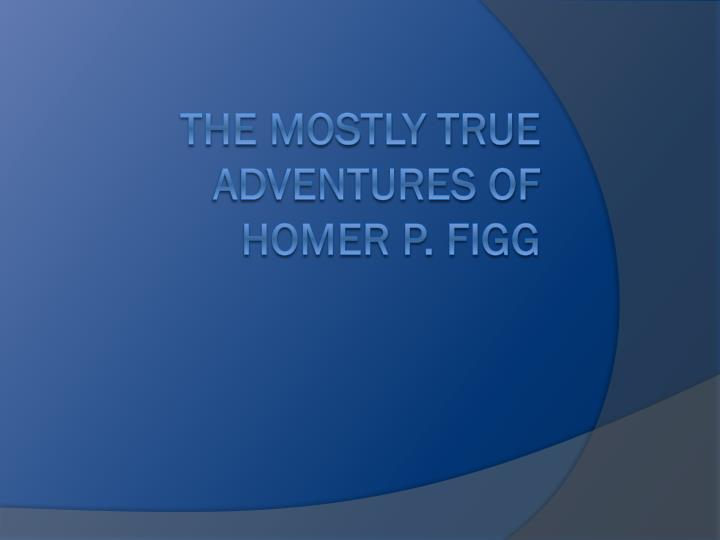 Ppt the mostly true adventures of homer p figg for Homer p figg