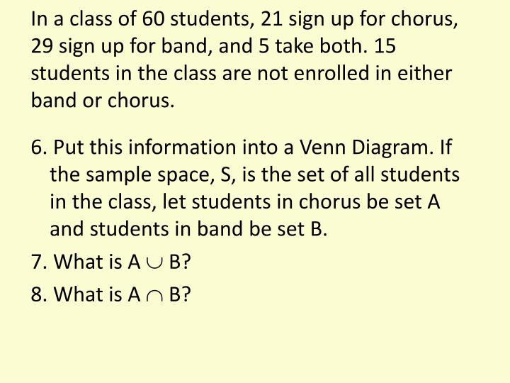 In a class of 60 students, 21 sign up for chorus, 29 sign up for band, and 5 take both. 15 students in the class are not enrolled in either band or chorus.