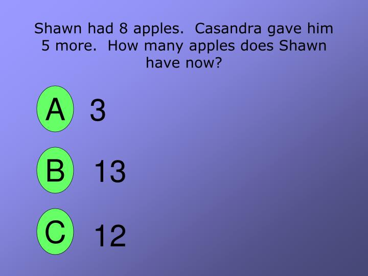 Shawn had 8 apples casandra gave him 5 more how many apples does shawn have now