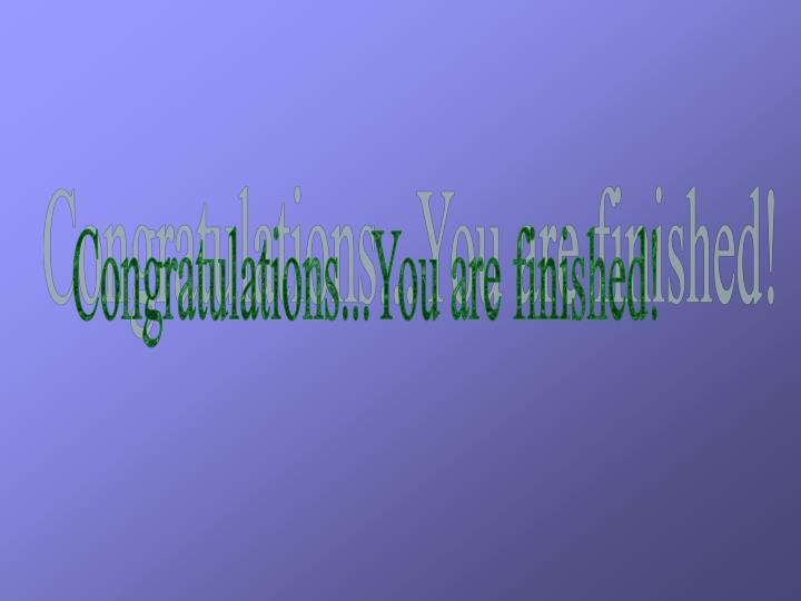 Congratulations...You are finished!