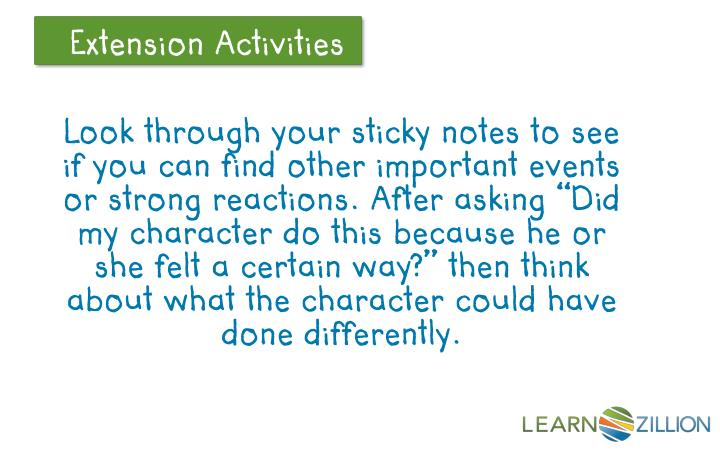 "Look through your sticky notes to see if you can find other important events or strong reactions. After asking ""Did my character do this because he or she felt a certain way?"" then think about what the character could have done differently."