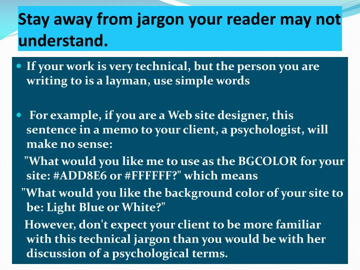 Stay away from jargon your reader may not understand.