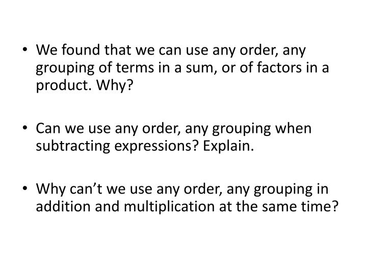We found that we can use any order, any grouping of terms in a sum, or of factors in a product. Why?