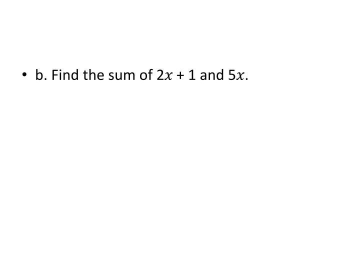 b. Find the sum of 2� + 1 and 5�.
