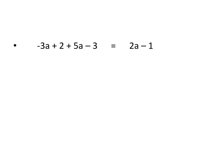 -3a + 2 + 5a – 3      =      2a – 1