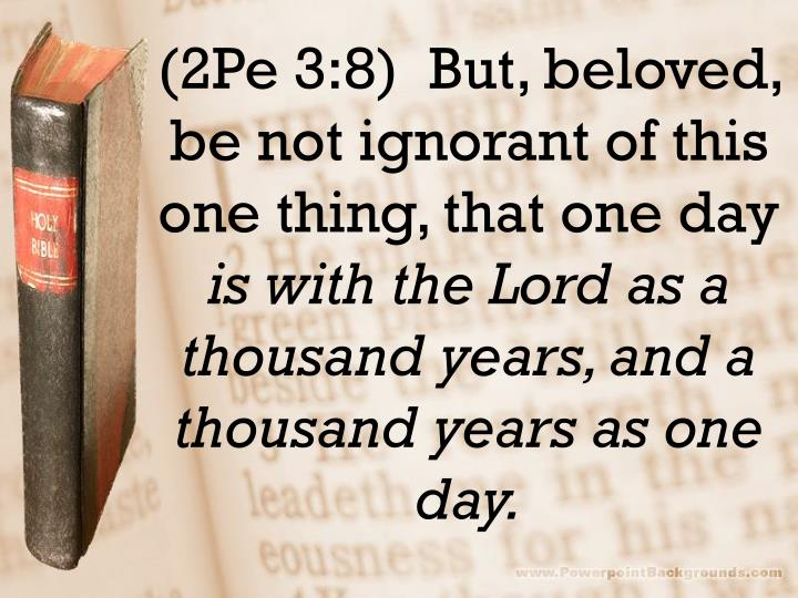 (2Pe 3:8)  But, beloved, be not ignorant of this one thing, that one day