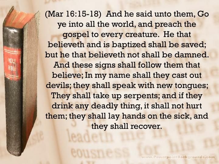 (Mar 16:15-18)  And he said unto them, Go ye into all the world, and preach the gospel to every creature.  He that believeth and is baptized shall be saved; but he that believeth not shall be damned.  And these signs shall follow them that believe; In my name shall they cast out devils; they shall speak with new tongues;  They shall take up serpents; and if they drink any deadly thing, it shall not hurt them; they shall lay hands on the sick, and they shall recover.