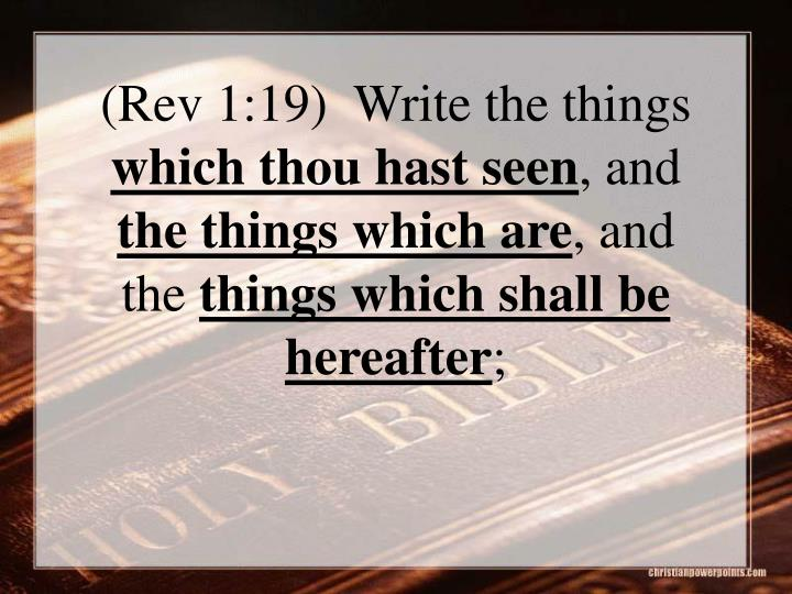 (Rev 1:19)  Write the things