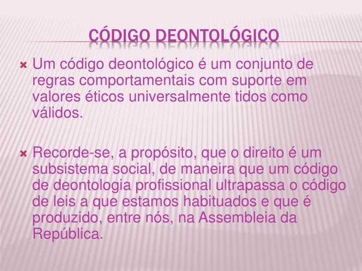 Um código deontológico é um conjunto de regras comportamentais com suporte em valores éticos universalmente tidos como válidos.