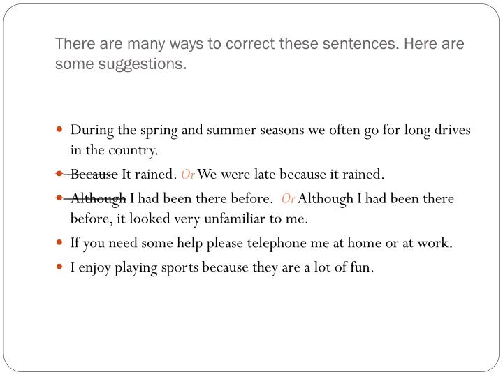 There are many ways to correct these sentences. Here are some suggestions.