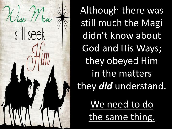 Although there was still much the Magi didn't know about God and His Ways; they obeyed Him