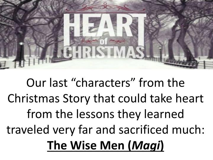 "Our last ""characters"" from the Christmas Story that could take heart from the lessons they learned traveled very far and sacrificed much:"