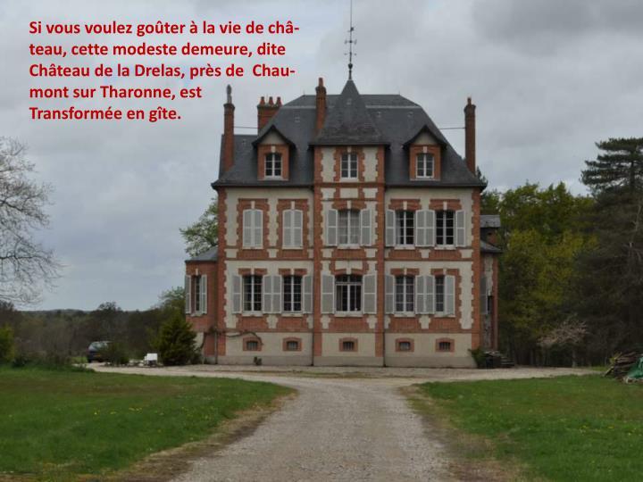 Si vous voulez goûter à la vie de châ-teau, cette modeste demeure, dite Château de la Drelas, près de  Chau-mont sur Tharonne, est