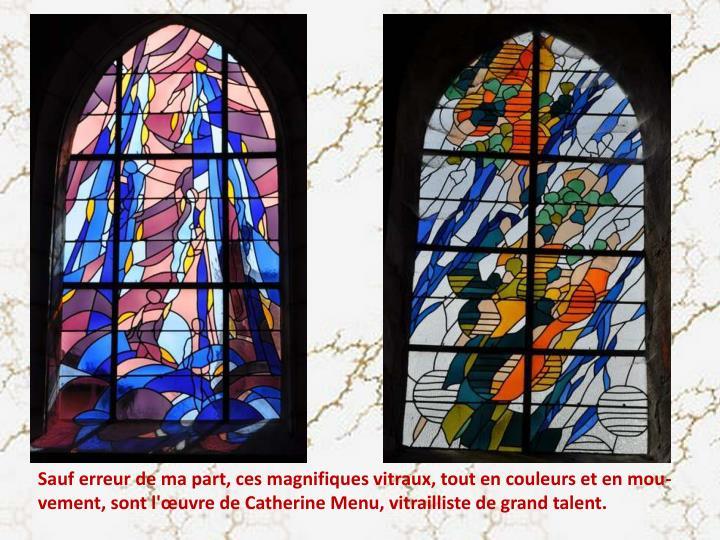 Sauf erreur de ma part, ces magnifiques vitraux, tout en couleurs et en mou-vement, sont l'œuvre de Catherine Menu, vitrailliste de grand talent.