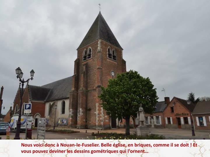 Nous voici donc à Nouan-le-Fuselier. Belle église, en briques, comme il se doit ! Et vous pouvez deviner les dessins gométriques qui l'ornent…