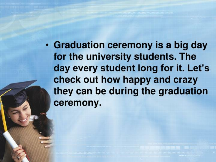 Graduation ceremony is a big day for the university students. The day every student long for it. Let's check out how happy and crazy they can be during the graduation ceremony.