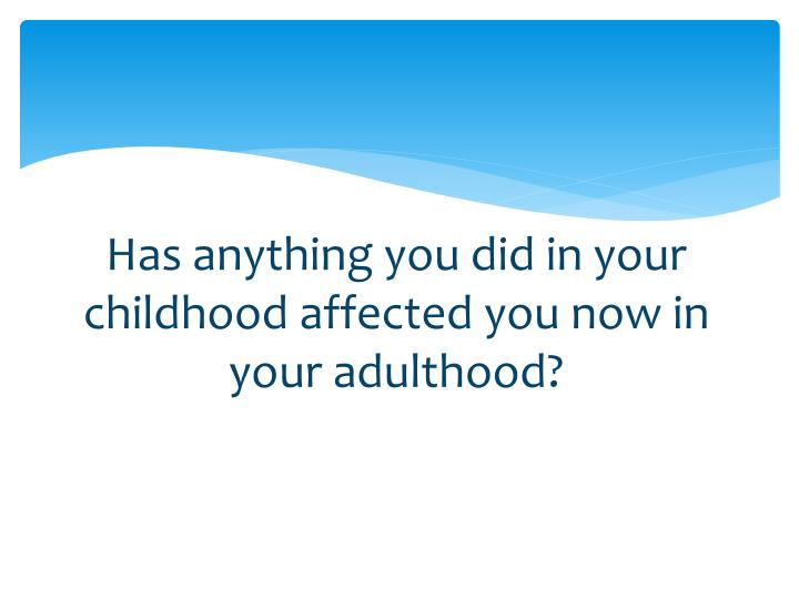 Has anything you did in your childhood affected you now in your adulthood?
