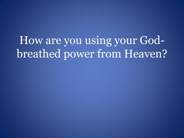 How are you using your God-breathed power from Heaven?