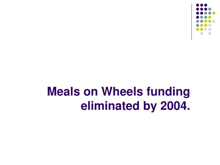 Meals on Wheels funding eliminated by 2004.