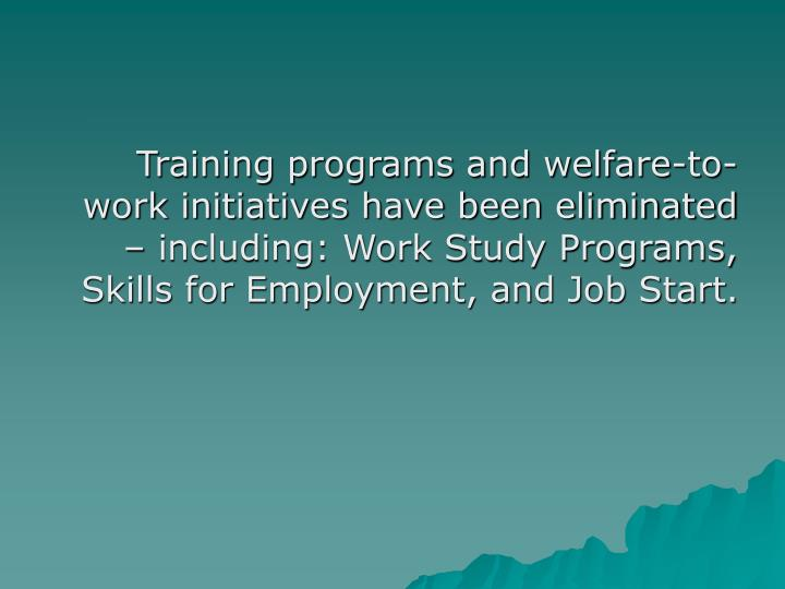 Training programs and welfare-to-work initiatives have been eliminated – including: Work Study Programs, Skills for Employment, and Job Start.