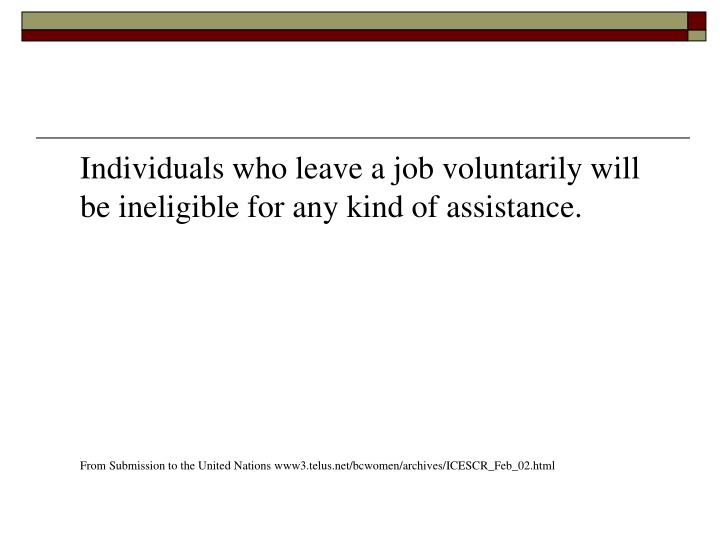 Individuals who leave a job voluntarily will be ineligible for any kind of assistance.