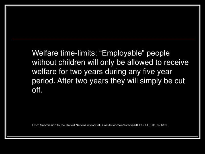 "Welfare time-limits: ""Employable"" people without children will only be allowed to receive welfare for two years during any five year period. After two years they will simply be cut off."