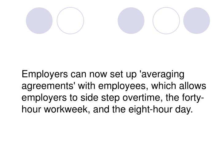 Employers can now set up 'averaging agreements' with employees, which allows employers to side step overtime, the forty-hour workweek, and the eight-hour day.