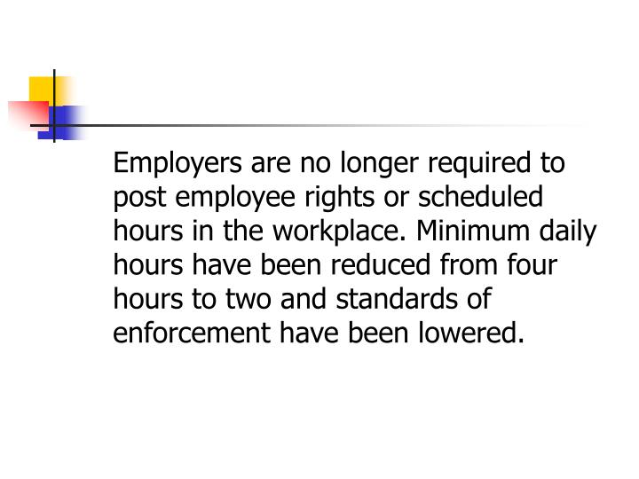 Employers are no longer required to post employee rights or scheduled hours in the workplace. Minimum daily hours have been reduced from four hours to two and standards of enforcement have been lowered.
