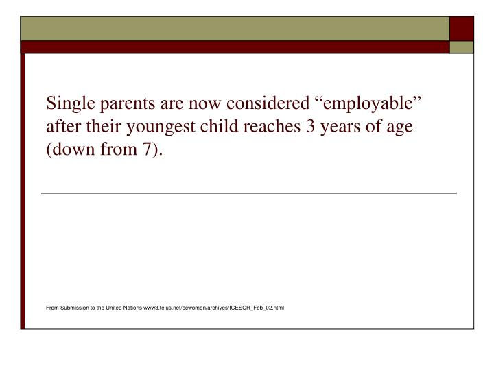 "Single parents are now considered ""employable"" after their youngest child reaches 3 years of age (down from 7)."