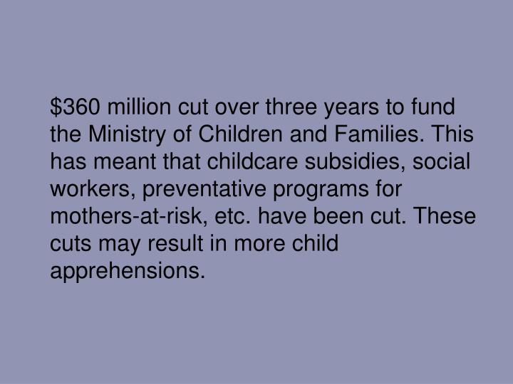$360 million cut over three years to fund the Ministry of Children and Families. This has meant that childcare subsidies, social workers, preventative programs for mothers-at-risk, etc. have been cut. These cuts may result in more child apprehensions.
