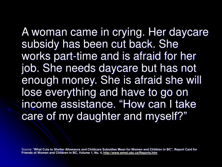 "A woman came in crying. Her daycare subsidy has been cut back. She works part-time and is afraid for her job. She needs daycare but has not enough money. She is afraid she will lose everything and have to go on income assistance. ""How can I take care of my daughter and myself?"""