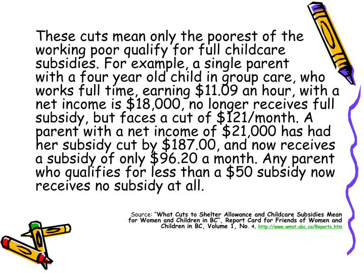 These cuts mean only the poorest of the working poor qualify for full childcare subsidies. For example, a single parent
