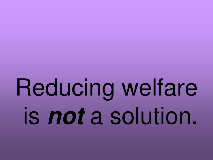 Reducing welfare is