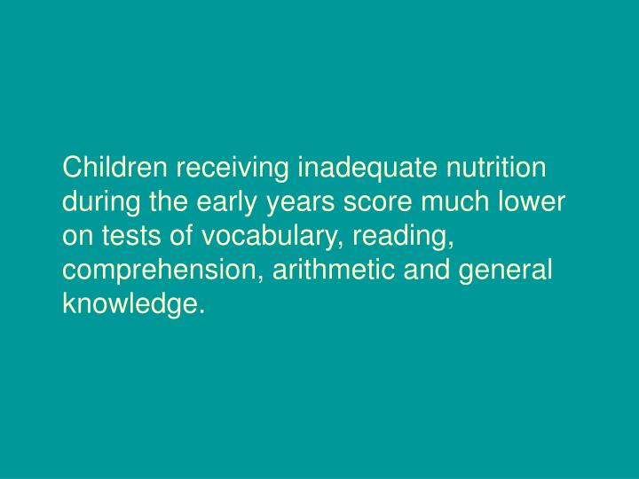 Children receiving inadequate nutrition during the early years score much lower on tests of vocabulary, reading, comprehension, arithmetic and general knowledge.