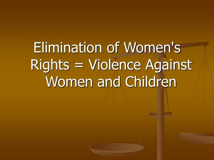 Elimination of Women's Rights = Violence Against Women and Children