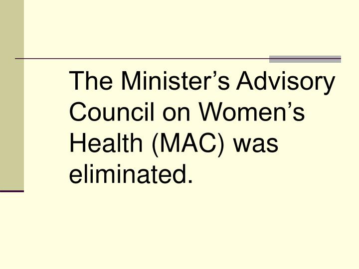 The Minister's Advisory Council on Women's Health (MAC) was eliminated.